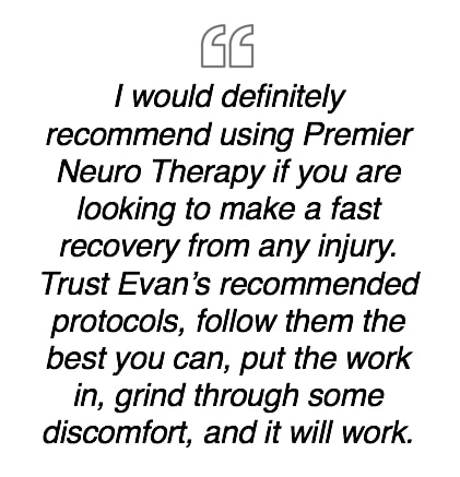 I would definitely recommend using Premier Neuro Therapy if you are looking to make a fast recovery from any injury.  Trust Evan's recommended protocols, follow them the best you can, put the work in, grind through some discomfort, and it will work.