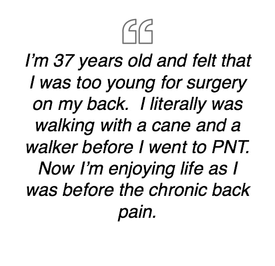 I'm 37 years old and felt that I was too young for surgery on my back.  I literally was walking with a cane and a walker before I went to PNT.  Now I'm enjoying life as I was before the chronic back pain.