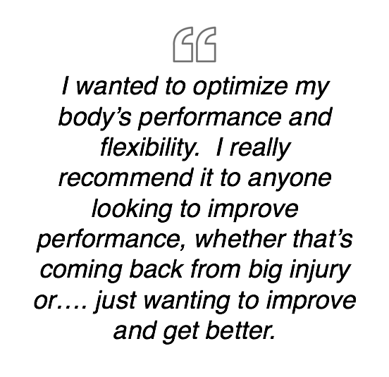 I wanted to optimize my body's performance and flexibility.  I really recommend it to anyone looking to improve performance, whether that's coming back from big injury or.... just wanting to improve and get better.